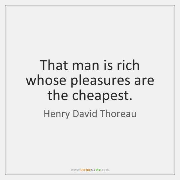 That man is rich whose pleasures are the cheapest.