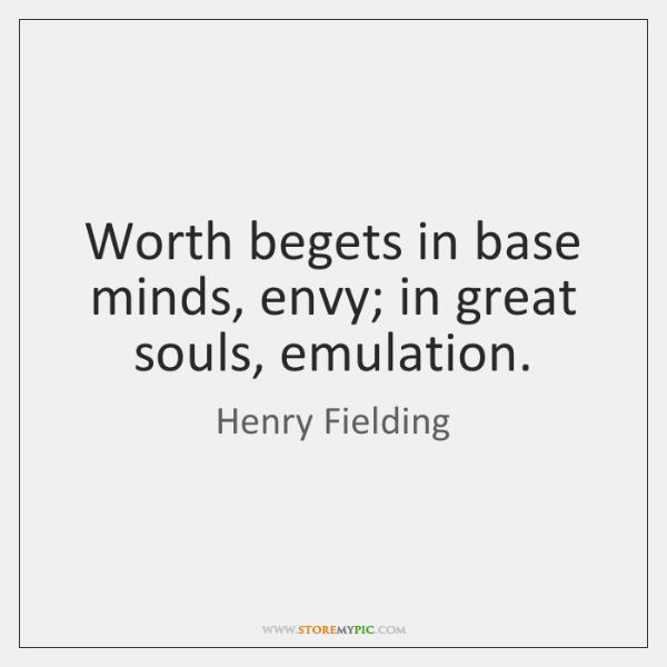 Worth begets in base minds, envy; in great souls, emulation.