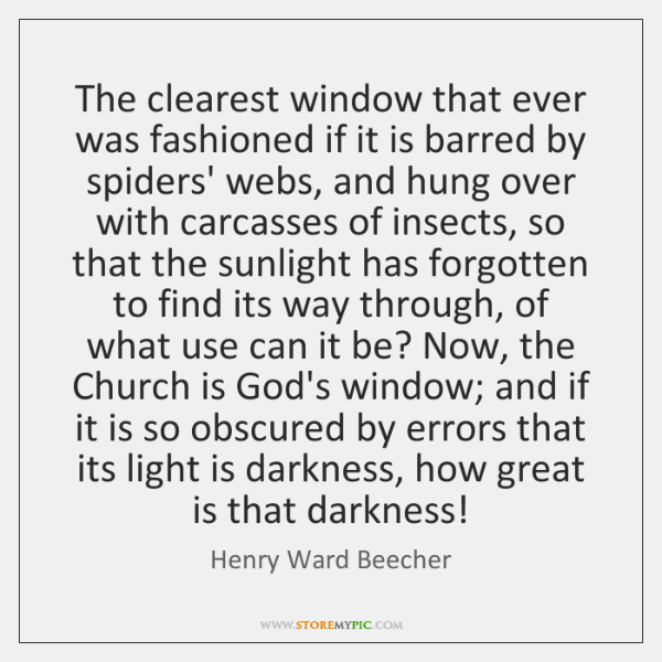 The clearest window that ever was fashioned if it is barred by ...