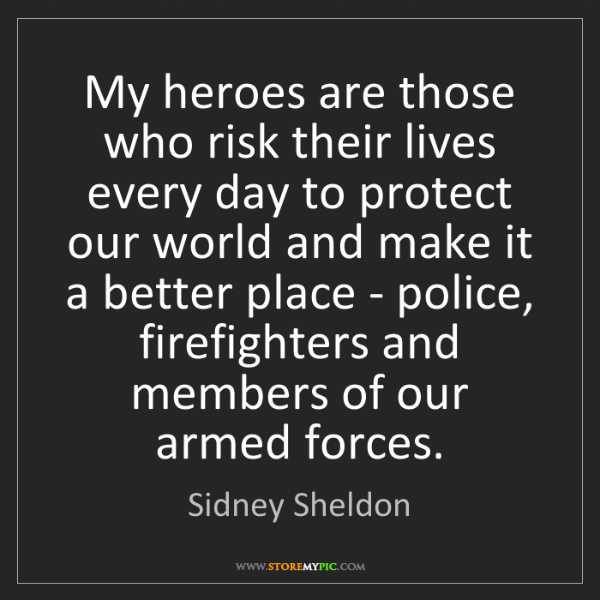 Sidney Sheldon: My heroes are those who risk their lives every day to...