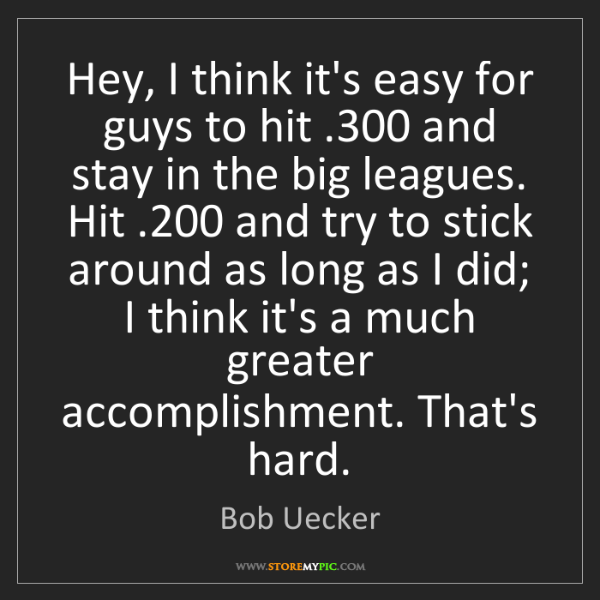 Bob Uecker: Hey, I think it's easy for guys to hit .300 and stay...