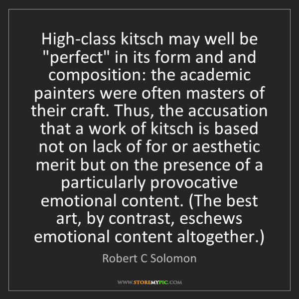 "Robert C Solomon: High-class kitsch may well be ""perfect"" in its form and..."