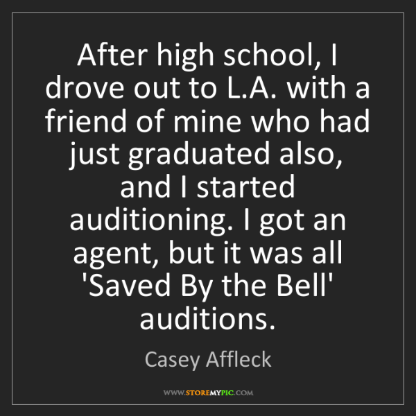 Casey Affleck: After high school, I drove out to L.A. with a friend...