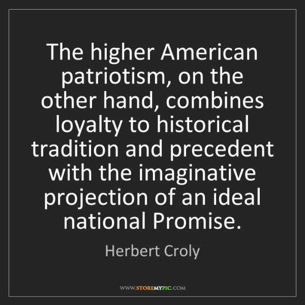 Herbert Croly: The higher American patriotism, on the other hand, combines...