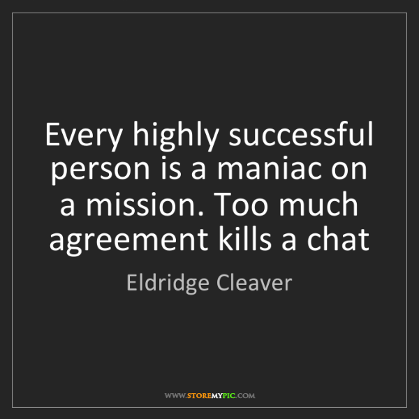 Eldridge Cleaver: Every highly successful person is a maniac on a mission....
