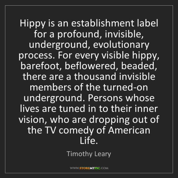 Timothy Leary: Hippy is an establishment label for a profound, invisible,...