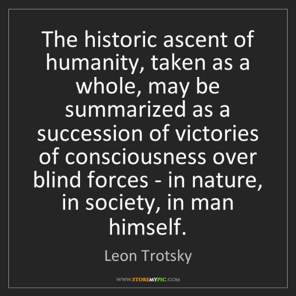 Leon Trotsky: The historic ascent of humanity, taken as a whole, may...