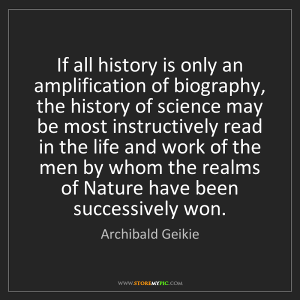 Archibald Geikie: If all history is only an amplification of biography,...