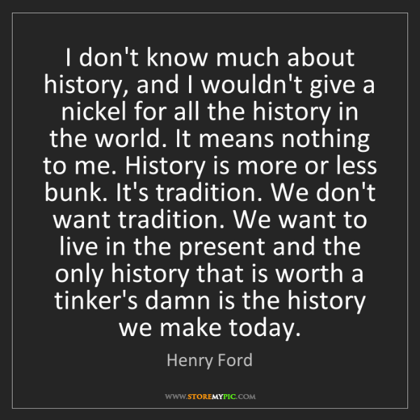 Henry Ford: I don't know much about history, and I wouldn't give...