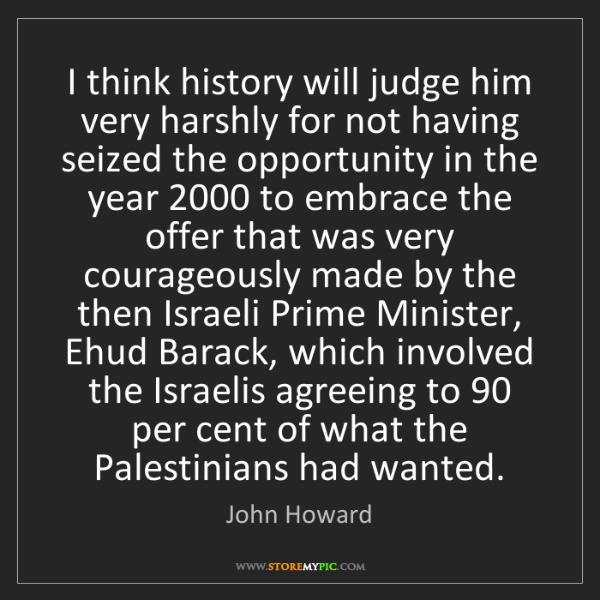 John Howard: I think history will judge him very harshly for not having...