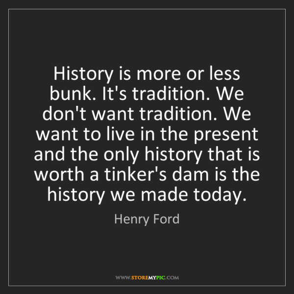Henry Ford: History is more or less bunk. It's tradition. We don't...