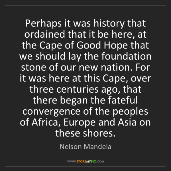 Nelson Mandela: Perhaps it was history that ordained that it be here,...