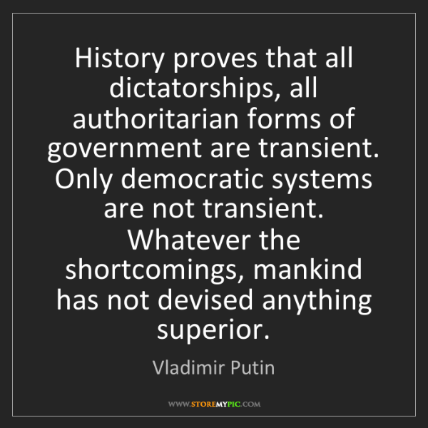 Vladimir Putin: History proves that all dictatorships, all authoritarian...