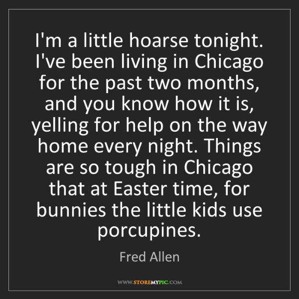 Fred Allen: I'm a little hoarse tonight. I've been living in Chicago...