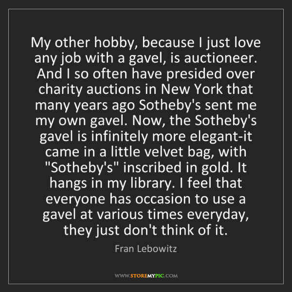 Fran Lebowitz: My other hobby, because I just love any job with a gavel,...
