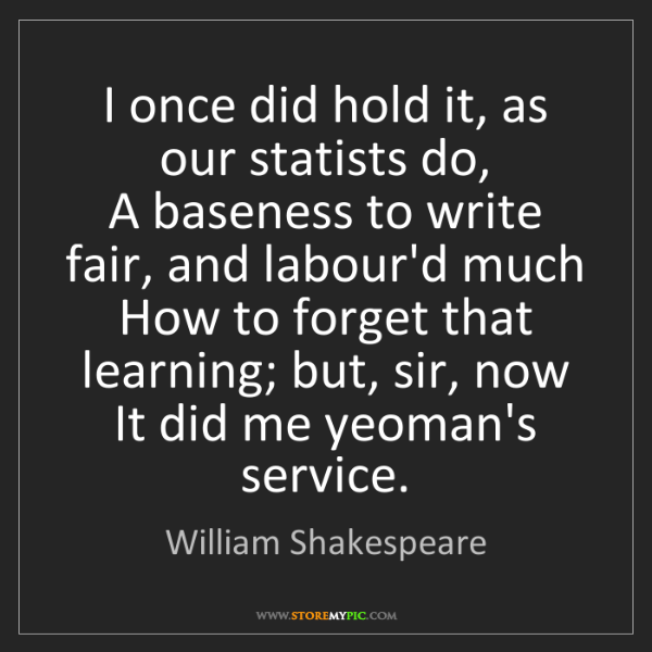 William Shakespeare: I once did hold it, as our statists do,  A baseness to...
