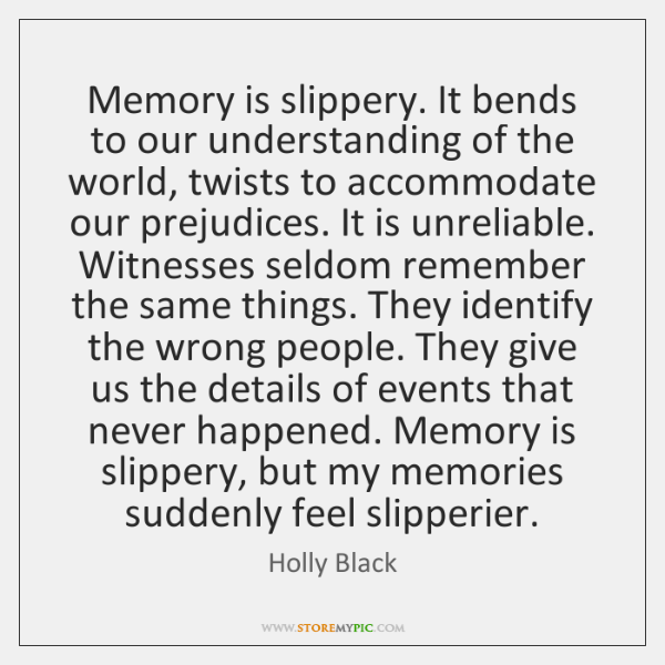 Memory is slippery. It bends to our understanding of the world, twists ...