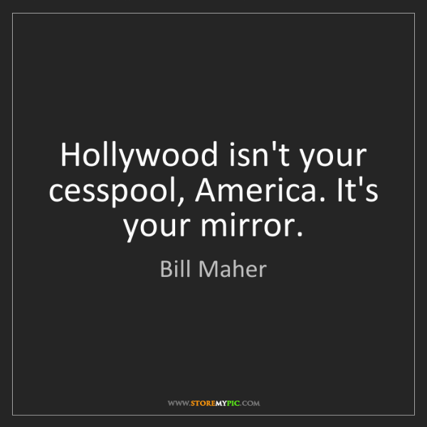 Bill Maher: Hollywood isn't your cesspool, America. It's your mirror.
