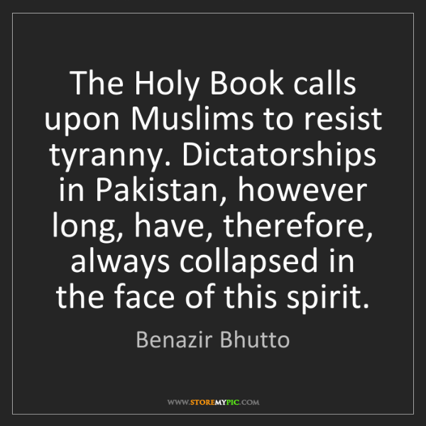 Benazir Bhutto: The Holy Book calls upon Muslims to resist tyranny. Dictatorships...