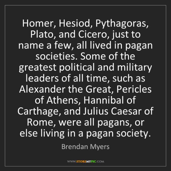 Brendan Myers: Homer, Hesiod, Pythagoras, Plato, and Cicero, just to...
