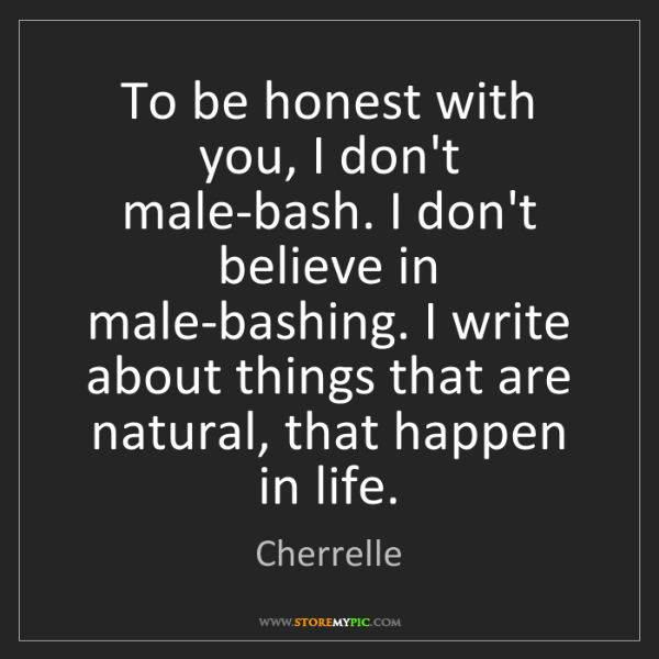 Cherrelle: To be honest with you, I don't male-bash. I don't believe...