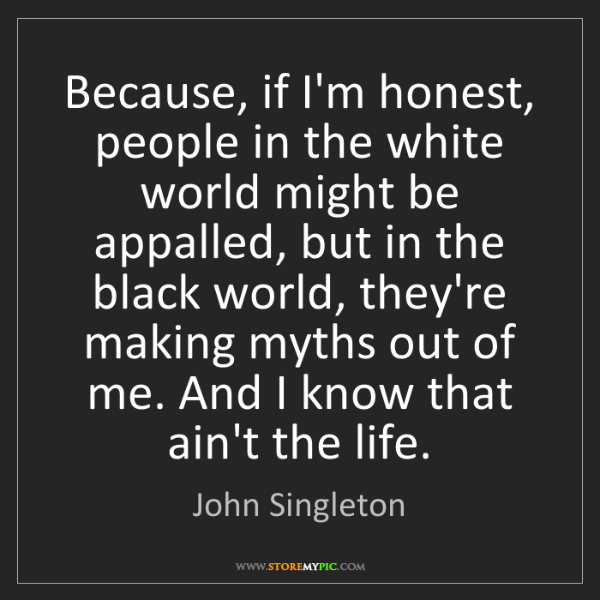 John Singleton: Because, if I'm honest, people in the white world might...