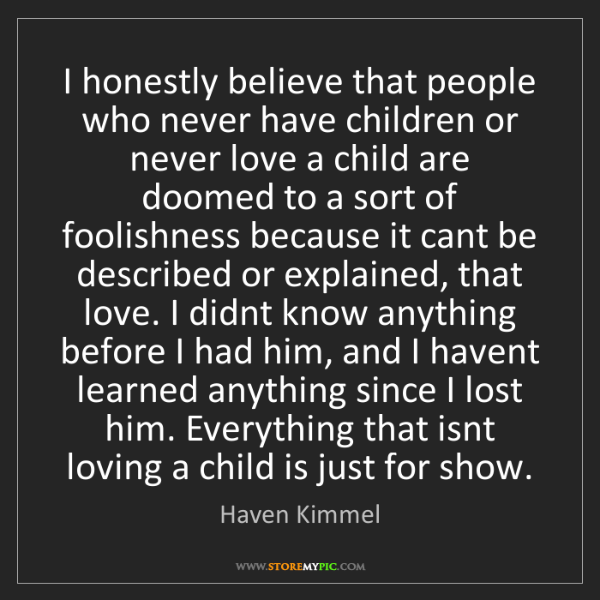 Haven Kimmel: I honestly believe that people who never have children...