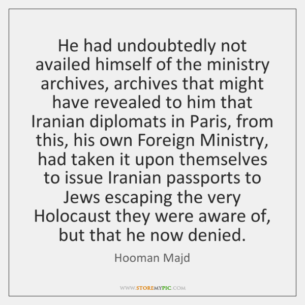 He had undoubtedly not availed himself of the ministry archives, archives that ...