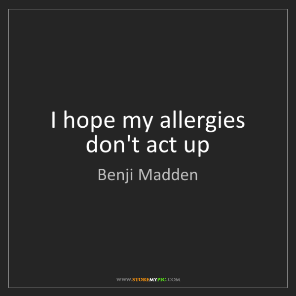 Benji Madden: I hope my allergies don't act up