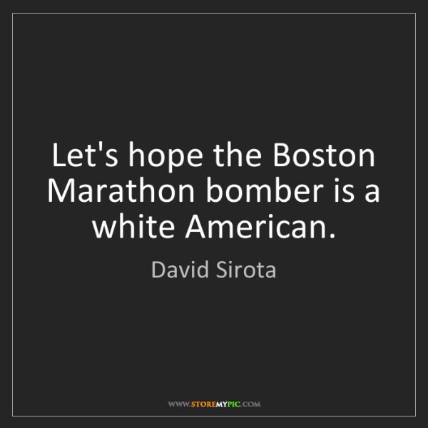 David Sirota: Let's hope the Boston Marathon bomber is a white American.