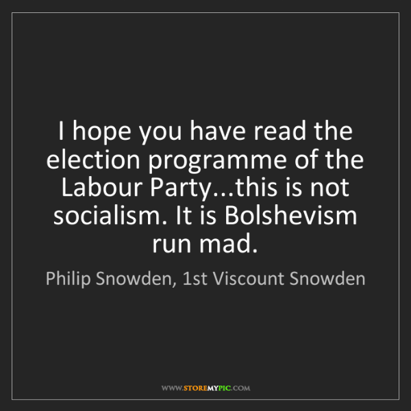 Philip Snowden, 1st Viscount Snowden: I hope you have read the election programme of the Labour...