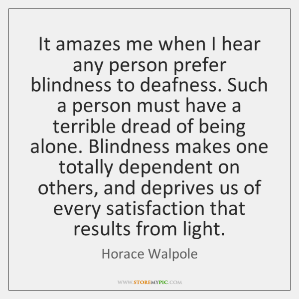 It amazes me when I hear any person prefer blindness to deafness. ...