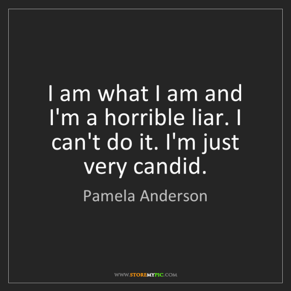 Pamela Anderson: I am what I am and I'm a horrible liar. I can't do it....