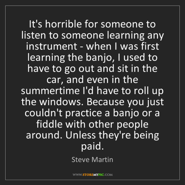 Steve Martin: It's horrible for someone to listen to someone learning...