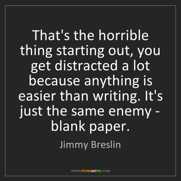 Jimmy Breslin: That's the horrible thing starting out, you get distracted...