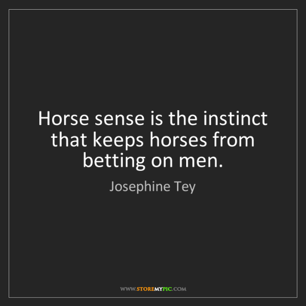Josephine Tey: Horse sense is the instinct that keeps horses from betting...