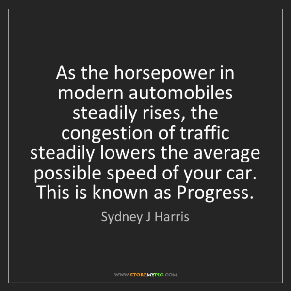 Sydney J Harris: As the horsepower in modern automobiles steadily rises,...