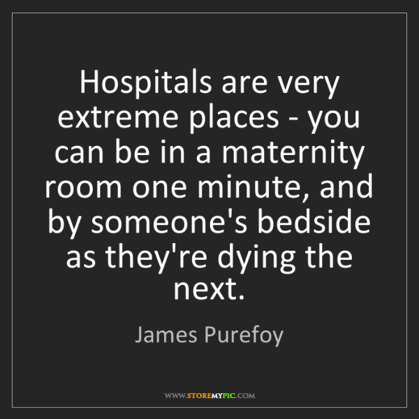 James Purefoy: Hospitals are very extreme places - you can be in a maternity...