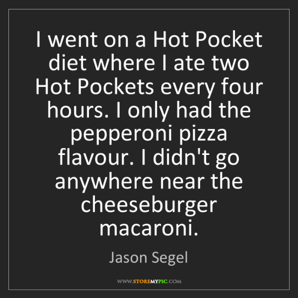Jason Segel: I went on a Hot Pocket diet where I ate two Hot Pockets...