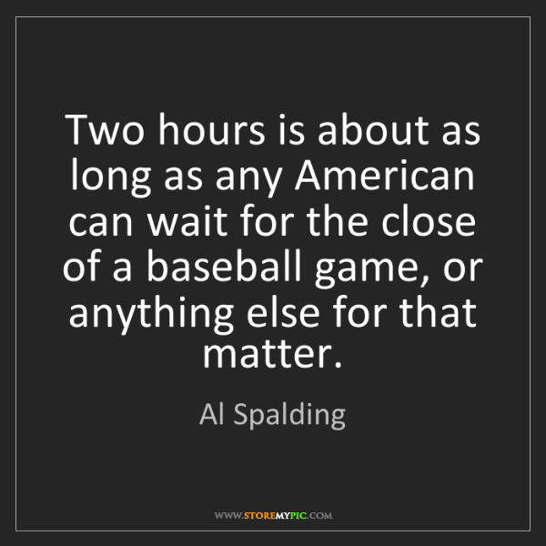 Al Spalding: Two hours is about as long as any American can wait for...