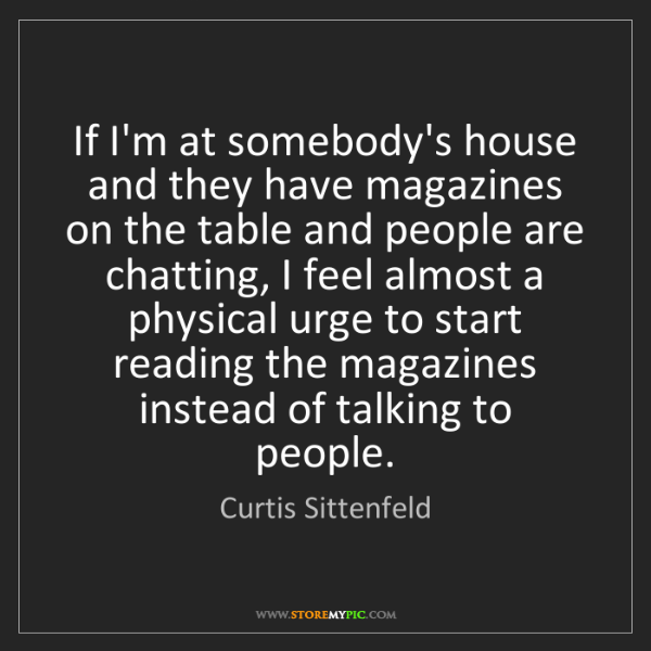 Curtis Sittenfeld: If I'm at somebody's house and they have magazines on...