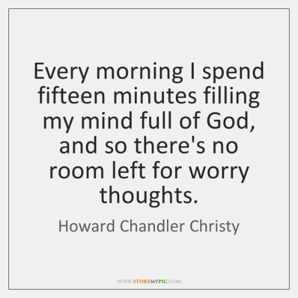 Every morning I spend fifteen minutes filling my mind full of God, ...