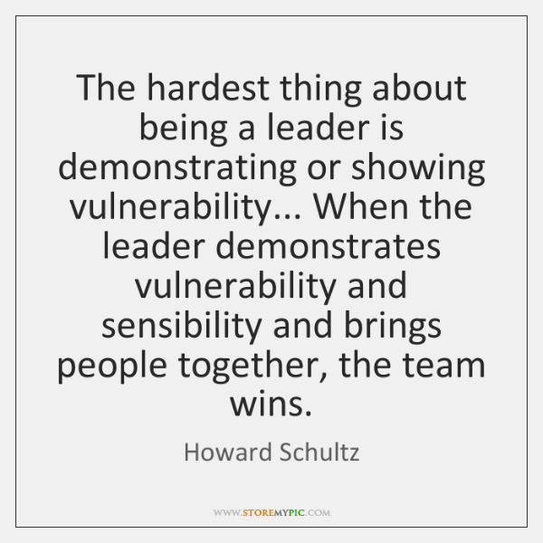 The hardest thing about being a leader is demonstrating or showing vulnerability... ...