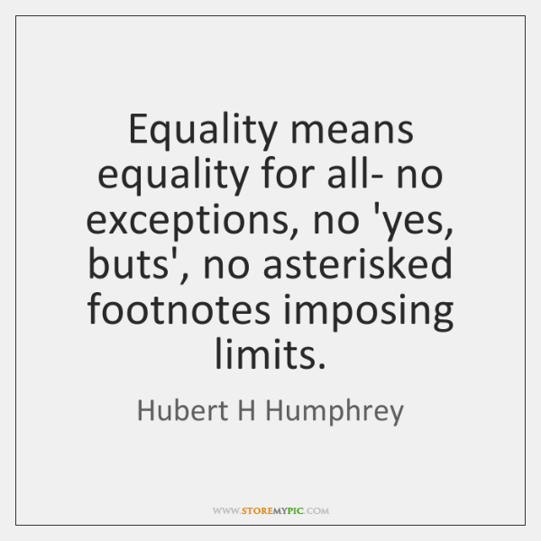 Equality means equality for all- no exceptions, no 'yes, buts', no asterisked ...