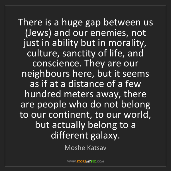 Sanctity Of Life Bible Quotes: Moshe Katsav: There Is A Huge Gap Between Us (Jews) And