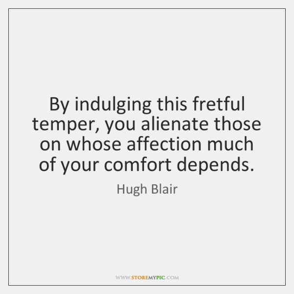 By indulging this fretful temper, you alienate those on whose affection much ...