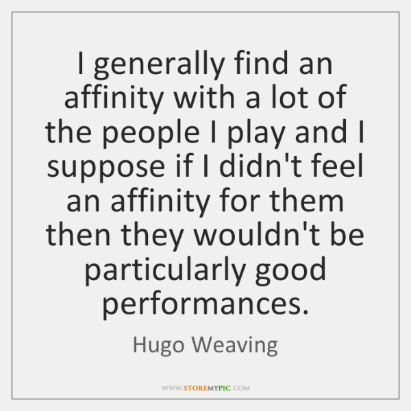 I generally find an affinity with a lot of the people I ...