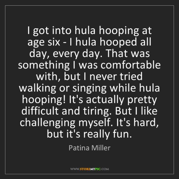 Patina Miller: I got into hula hooping at age six - I hula hooped all...