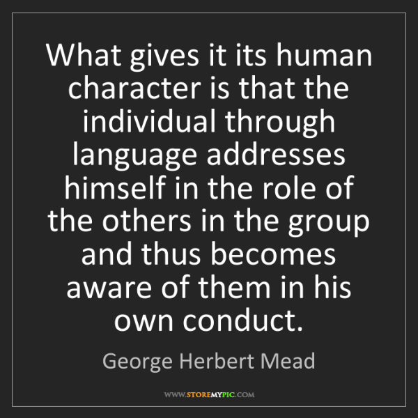 George Herbert Mead: What gives it its human character is that the individual...