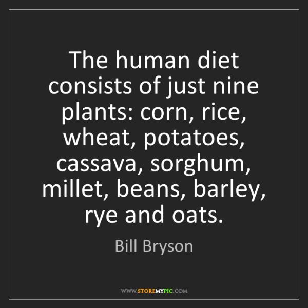 Bill Bryson: The human diet consists of just nine plants: corn, rice,...